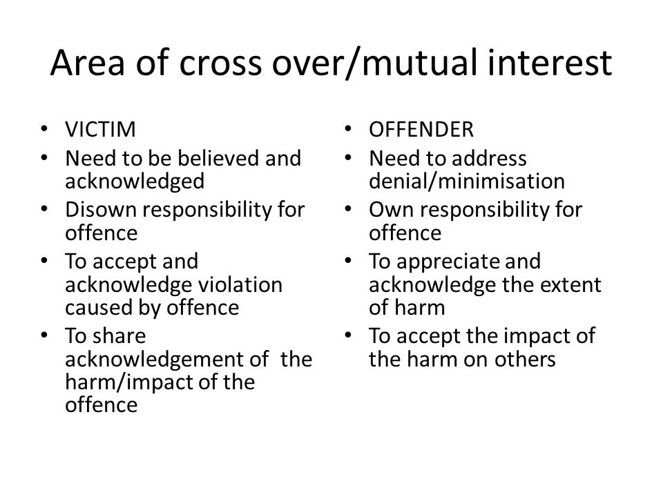 Area of cross over/mutual interest VICTIM Need to be believed and acknowledged Disown responsibility for offence To accept and acknowledge violation caused by offence To share acknowledgement of the harm/impact of the offence OFFENDER Need to address denial/minimisation Own responsibility for offence To appreciate and acknowledge the extent of harm To accept the impact of the harm on others