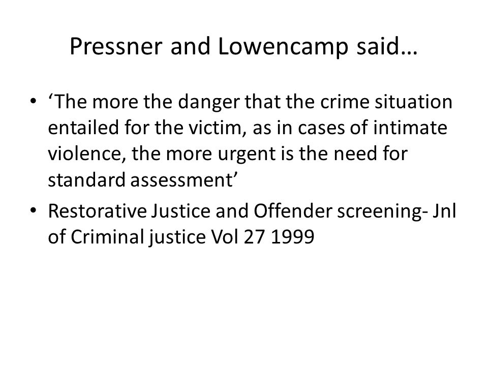 Pressner and Lowencamp said… 'The more the danger that the crime situation entailed for the victim, as in cases of intimate violence, the more urgent is the need for standard assessment' Restorative Justice and Offender screening- Jnl of Criminal justice Vol 27 1999