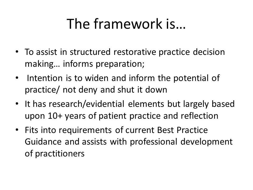 The framework is… To assist in structured restorative practice decision making… informs preparation; Intention is to widen and inform the potential of practice/ not deny and shut it down It has research/evidential elements but largely based upon 10+ years of patient practice and reflection Fits into requirements of current Best Practice Guidance and assists with professional development of practitioners