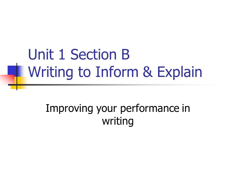 Unit 1 Section B Writing to Inform & Explain Improving your performance in writing