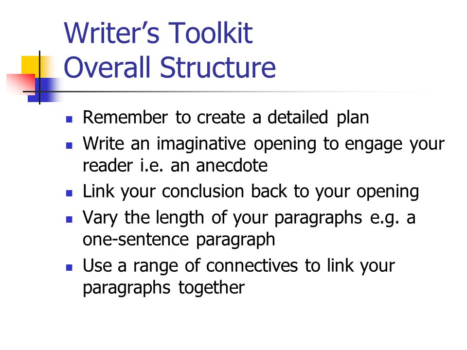 Writer's Toolkit Overall Structure Remember to create a detailed plan Write an imaginative opening to engage your reader i.e.