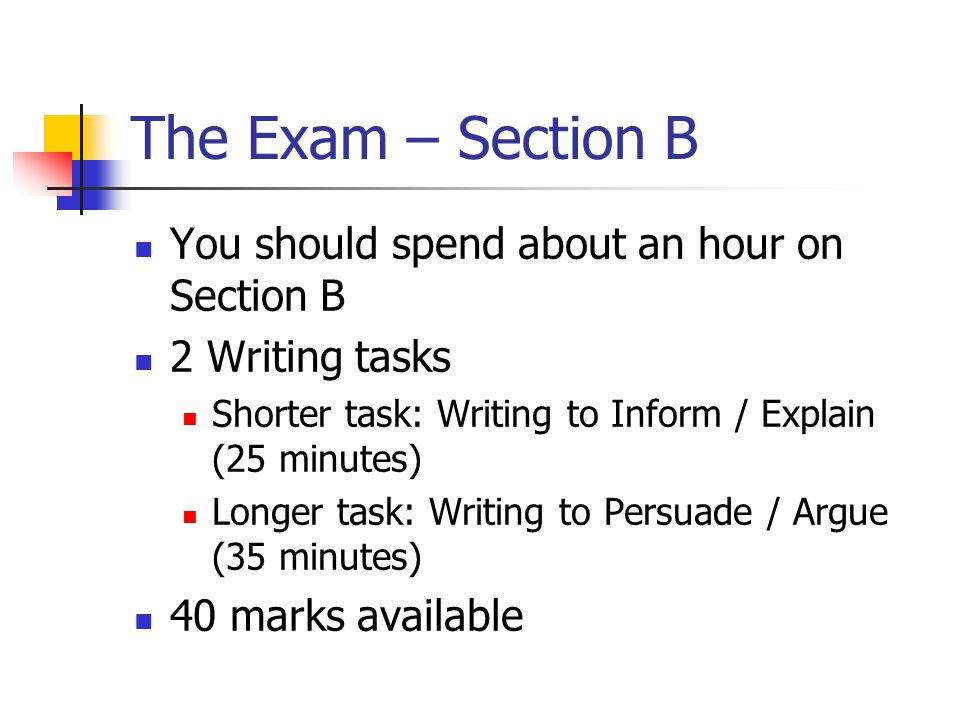 The Exam – Section B You should spend about an hour on Section B 2 Writing tasks Shorter task: Writing to Inform / Explain (25 minutes) Longer task: Writing to Persuade / Argue (35 minutes) 40 marks available