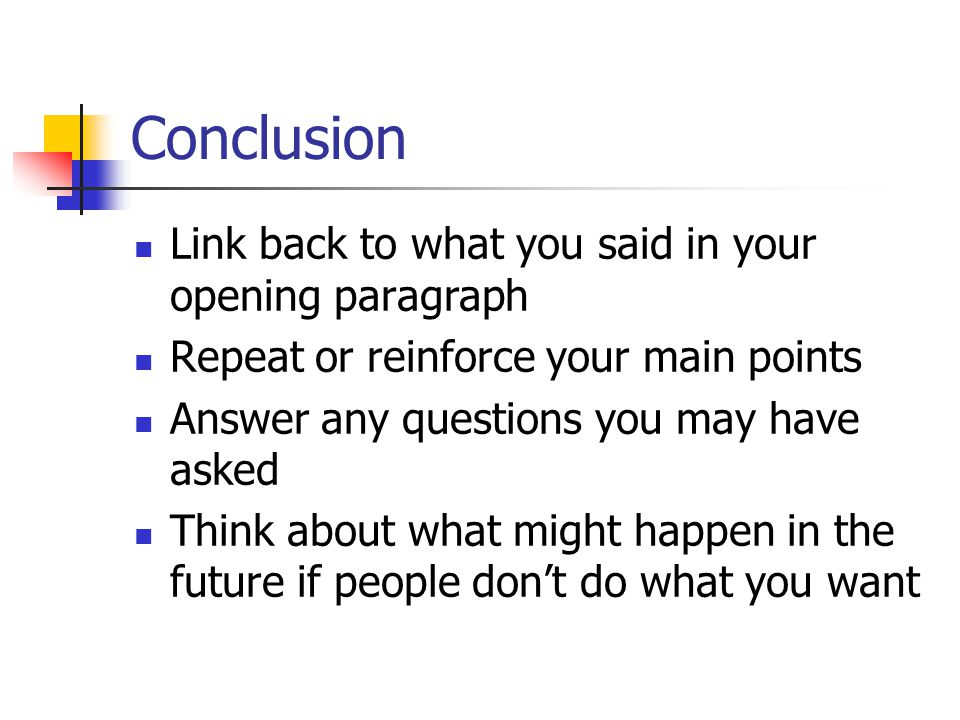 Conclusion Link back to what you said in your opening paragraph Repeat or reinforce your main points Answer any questions you may have asked Think about what might happen in the future if people don't do what you want
