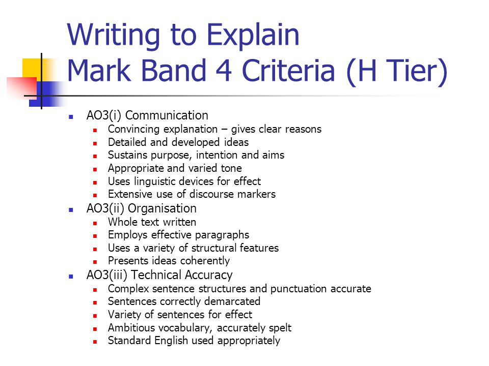 Writing to Explain Mark Band 4 Criteria (H Tier) AO3(i) Communication Convincing explanation – gives clear reasons Detailed and developed ideas Sustains purpose, intention and aims Appropriate and varied tone Uses linguistic devices for effect Extensive use of discourse markers AO3(ii) Organisation Whole text written Employs effective paragraphs Uses a variety of structural features Presents ideas coherently AO3(iii) Technical Accuracy Complex sentence structures and punctuation accurate Sentences correctly demarcated Variety of sentences for effect Ambitious vocabulary, accurately spelt Standard English used appropriately