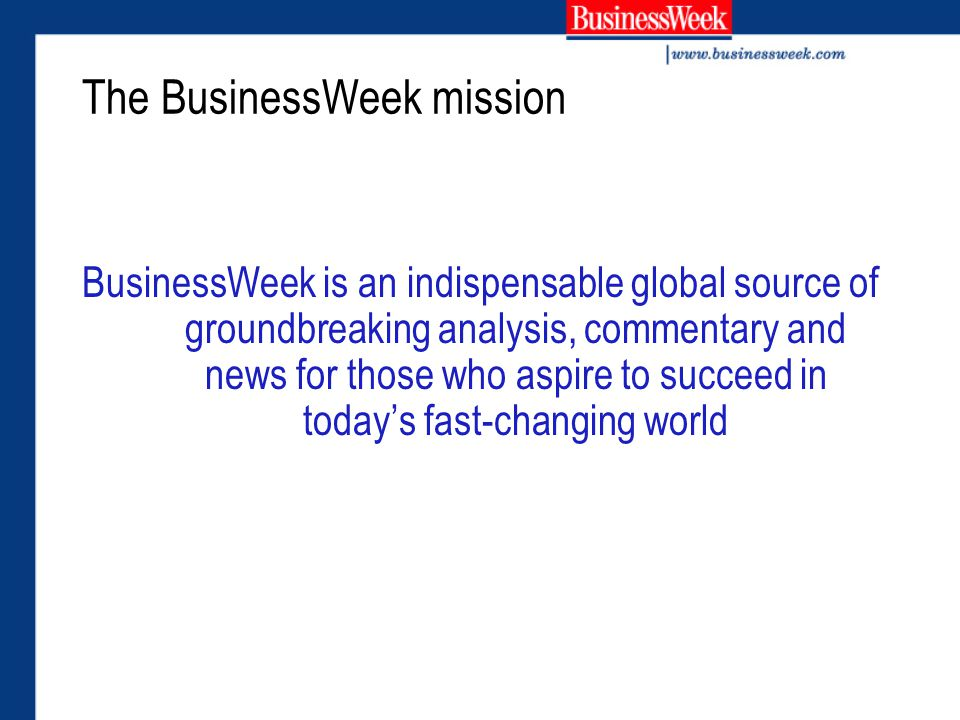 The BusinessWeek mission BusinessWeek is an indispensable global source of groundbreaking analysis, commentary and news for those who aspire to succeed in today's fast-changing world