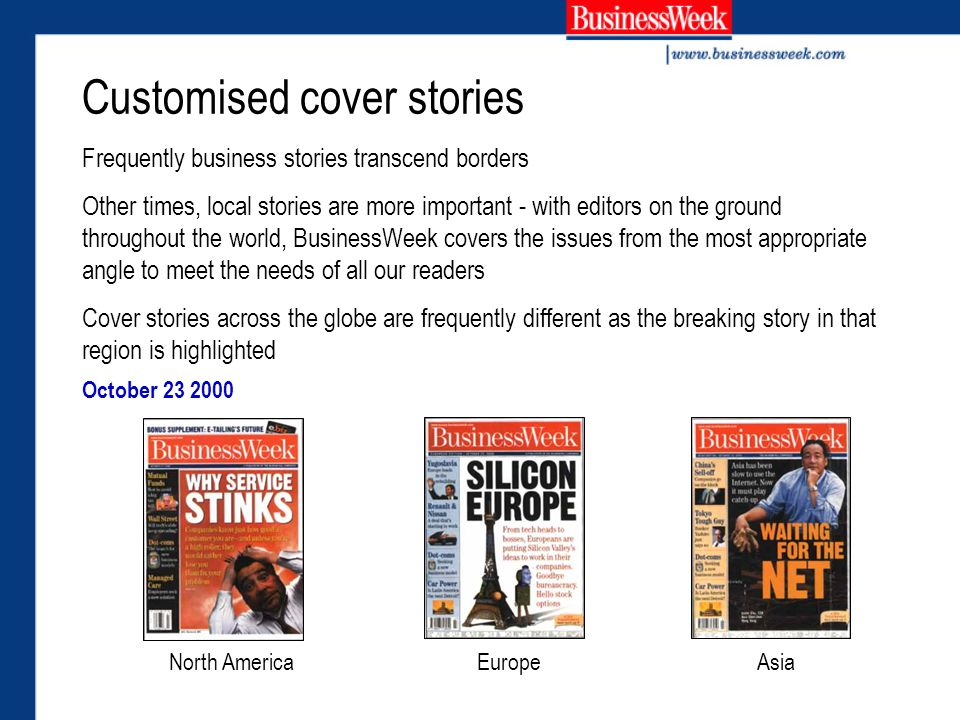 Customised cover stories Frequently business stories transcend borders Other times, local stories are more important - with editors on the ground throughout the world, BusinessWeek covers the issues from the most appropriate angle to meet the needs of all our readers Cover stories across the globe are frequently different as the breaking story in that region is highlighted North AmericaAsiaEurope October 23 2000