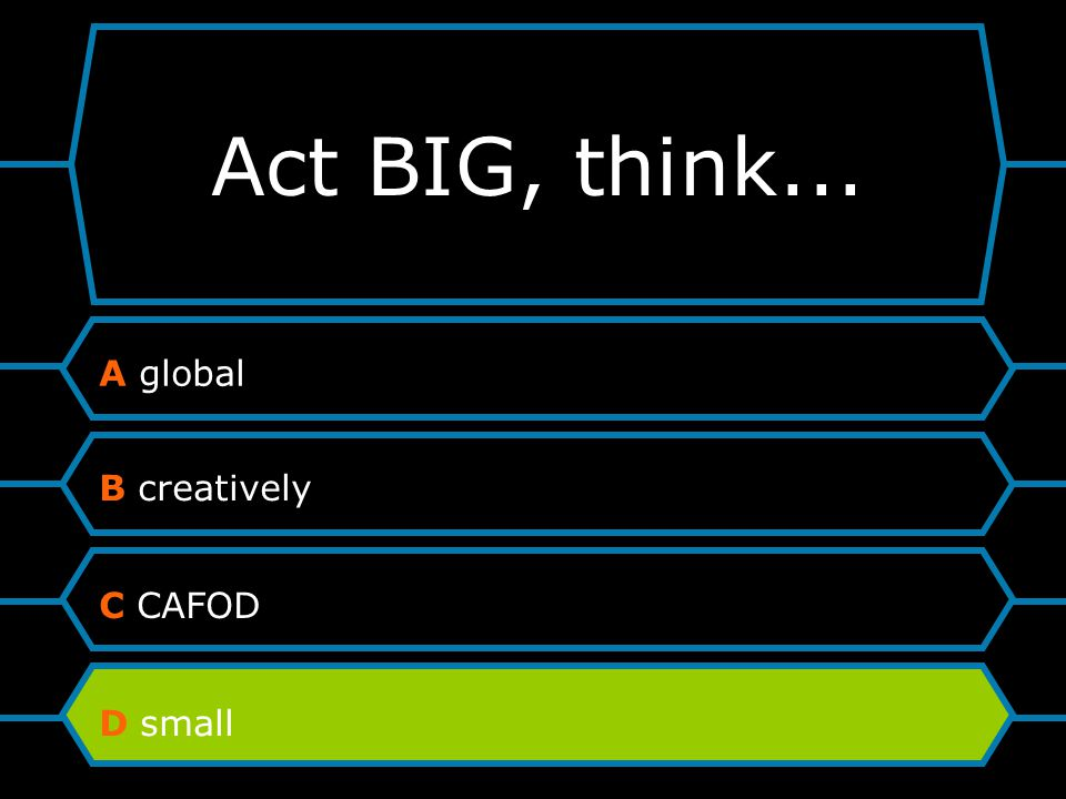 Act BIG, think... A global B creatively C CAFOD D small