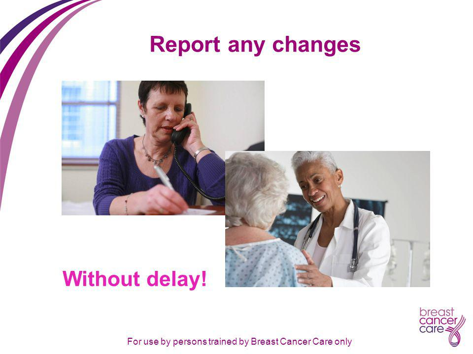 For use by persons trained by Breast Cancer Care only Report any changes Without delay!