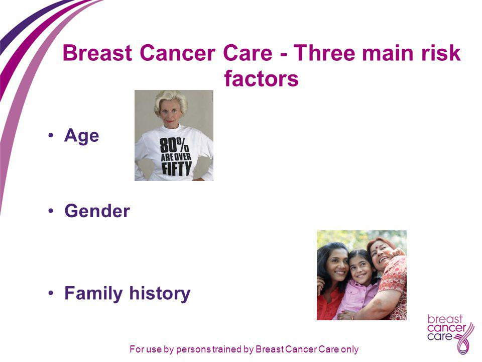 For use by persons trained by Breast Cancer Care only Breast Cancer Care - Three main risk factors Age Gender Family history
