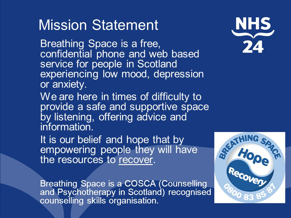 Mission Statement Breathing Space is a free, confidential phone and web based service for people in Scotland experiencing low mood, depression or anxiety.