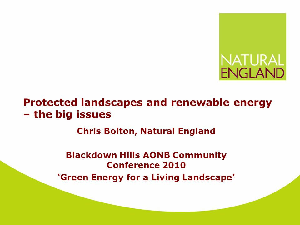 Protected landscapes and renewable energy – the big issues Chris Bolton, Natural England Blackdown Hills AONB Community Conference 2010 'Green Energy for a Living Landscape'