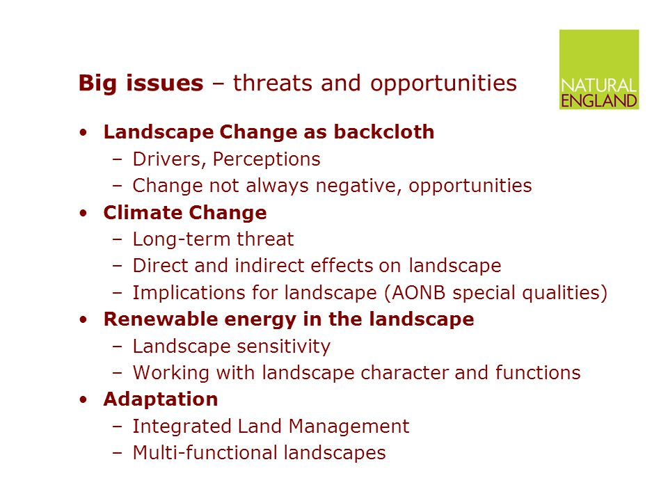 Big issues – threats and opportunities Landscape Change as backcloth –Drivers, Perceptions –Change not always negative, opportunities Climate Change –Long-term threat –Direct and indirect effects on landscape –Implications for landscape (AONB special qualities) Renewable energy in the landscape –Landscape sensitivity –Working with landscape character and functions Adaptation –Integrated Land Management –Multi-functional landscapes