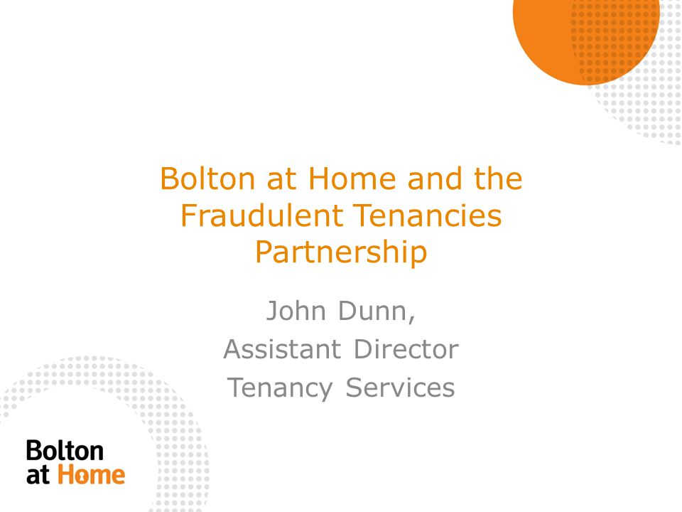 Bolton at Home and the Fraudulent Tenancies Partnership John Dunn, Assistant Director Tenancy Services