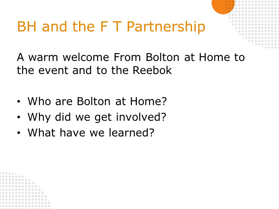 BH and the F T Partnership A warm welcome From Bolton at Home to the event and to the Reebok Who are Bolton at Home.