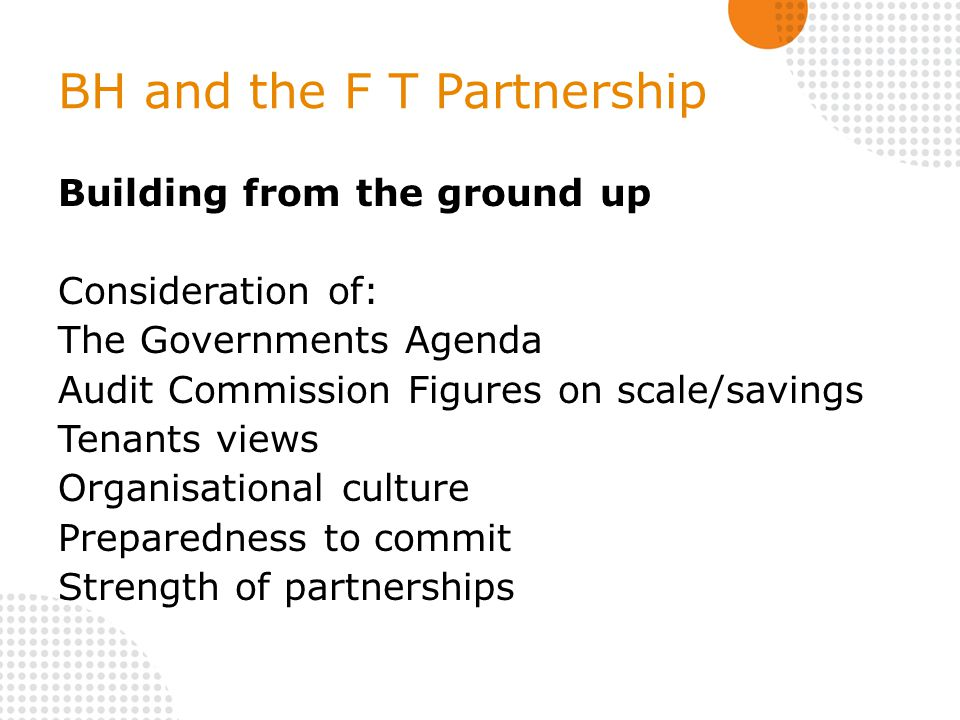 BH and the F T Partnership Building from the ground up Consideration of: The Governments Agenda Audit Commission Figures on scale/savings Tenants views Organisational culture Preparedness to commit Strength of partnerships