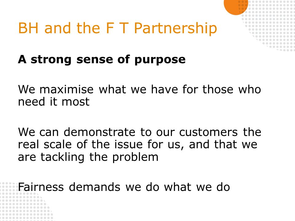 BH and the F T Partnership A strong sense of purpose We maximise what we have for those who need it most We can demonstrate to our customers the real scale of the issue for us, and that we are tackling the problem Fairness demands we do what we do