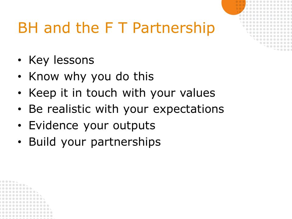BH and the F T Partnership Key lessons Know why you do this Keep it in touch with your values Be realistic with your expectations Evidence your outputs Build your partnerships