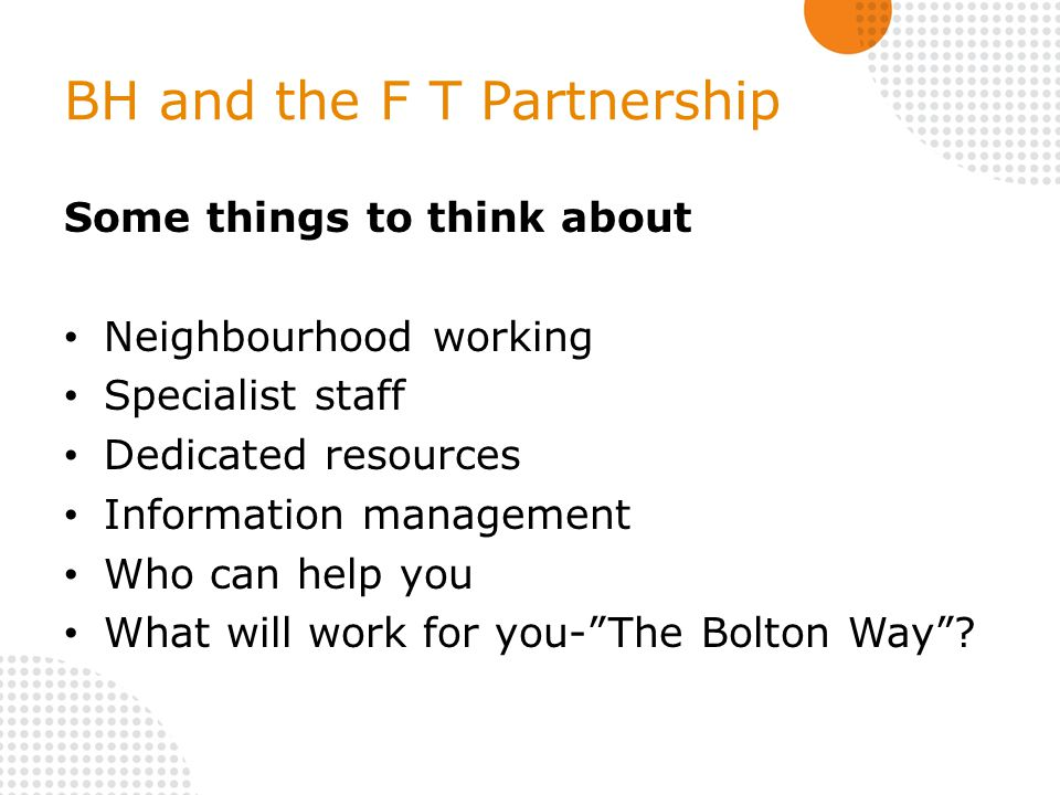 BH and the F T Partnership Some things to think about Neighbourhood working Specialist staff Dedicated resources Information management Who can help you What will work for you- The Bolton Way