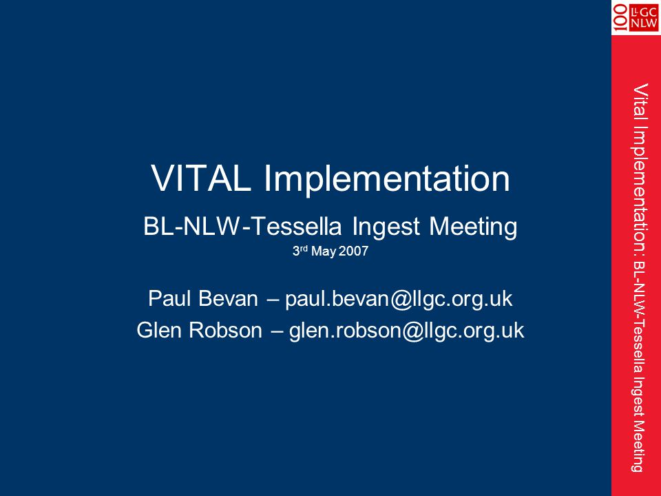 Vital Implementation: BL-NLW-Tessella Ingest Meeting VITAL Implementation BL-NLW-Tessella Ingest Meeting 3 rd May 2007 Paul Bevan – paul.bevan@llgc.org.uk Glen Robson – glen.robson@llgc.org.uk