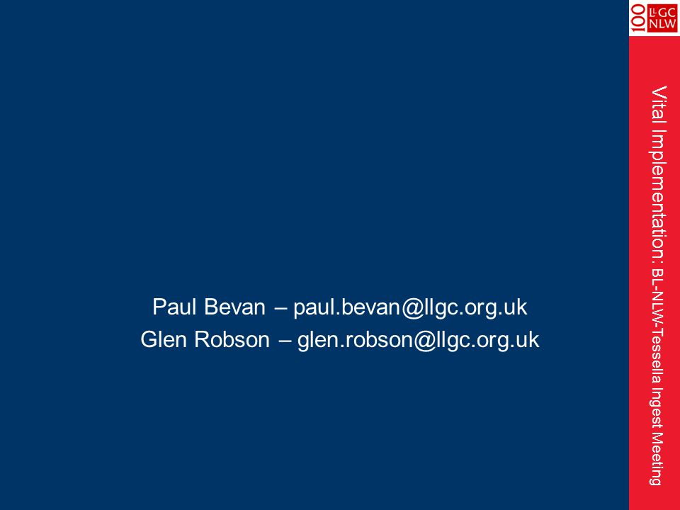 Vital Implementation: BL-NLW-Tessella Ingest Meeting Paul Bevan – paul.bevan@llgc.org.uk Glen Robson – glen.robson@llgc.org.uk