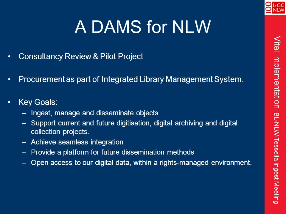 Vital Implementation: BL-NLW-Tessella Ingest Meeting A DAMS for NLW Consultancy Review & Pilot Project Procurement as part of Integrated Library Management System.