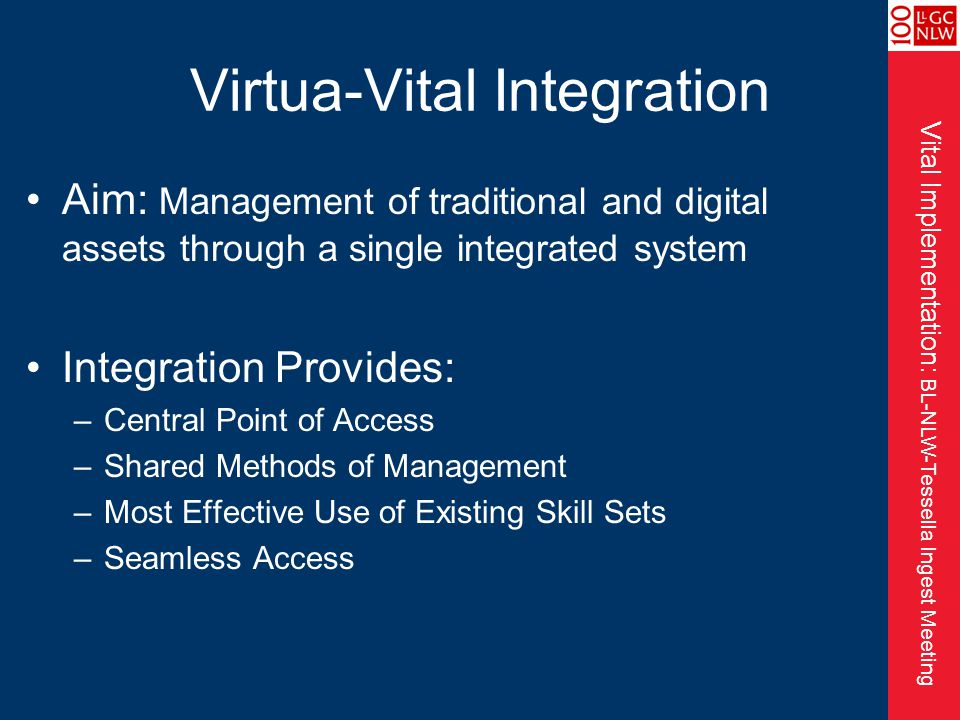 Vital Implementation: BL-NLW-Tessella Ingest Meeting Virtua-Vital Integration Aim: Management of traditional and digital assets through a single integrated system Integration Provides: –Central Point of Access –Shared Methods of Management –Most Effective Use of Existing Skill Sets –Seamless Access