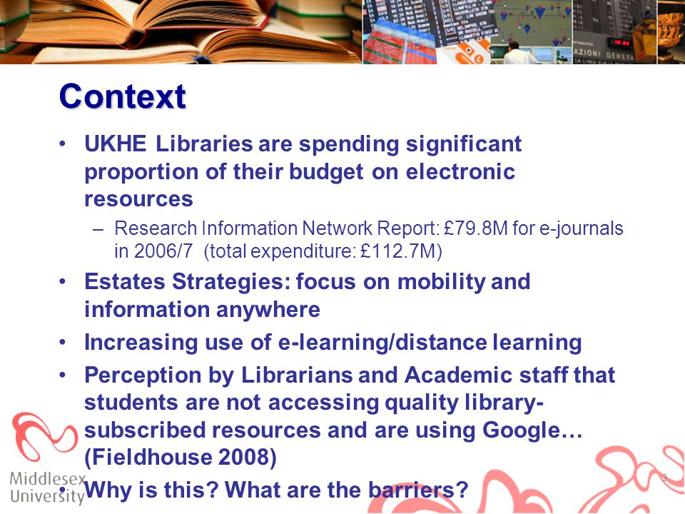 Context UKHE Libraries are spending significant proportion of their budget on electronic resources –Research Information Network Report: £79.8M for e-journals in 2006/7 (total expenditure: £112.7M) Estates Strategies: focus on mobility and information anywhere Increasing use of e-learning/distance learning Perception by Librarians and Academic staff that students are not accessing quality library- subscribed resources and are using Google… (Fieldhouse 2008) Why is this.