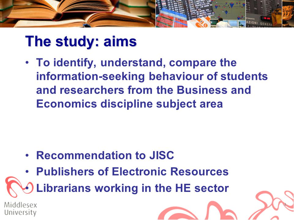 The study: aims To identify, understand, compare the information-seeking behaviour of students and researchers from the Business and Economics discipline subject area Recommendation to JISC Publishers of Electronic Resources Librarians working in the HE sector 4