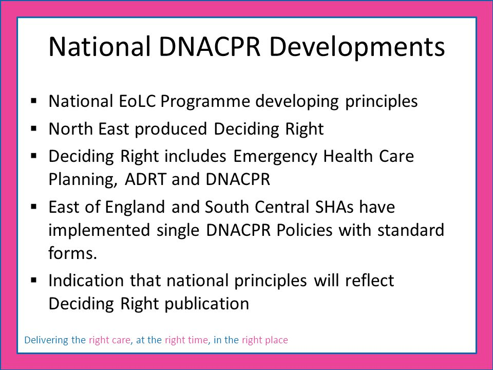 Delivering the right care, at the right time, in the right place National DNACPR Developments  National EoLC Programme developing principles  North East produced Deciding Right  Deciding Right includes Emergency Health Care Planning, ADRT and DNACPR  East of England and South Central SHAs have implemented single DNACPR Policies with standard forms.