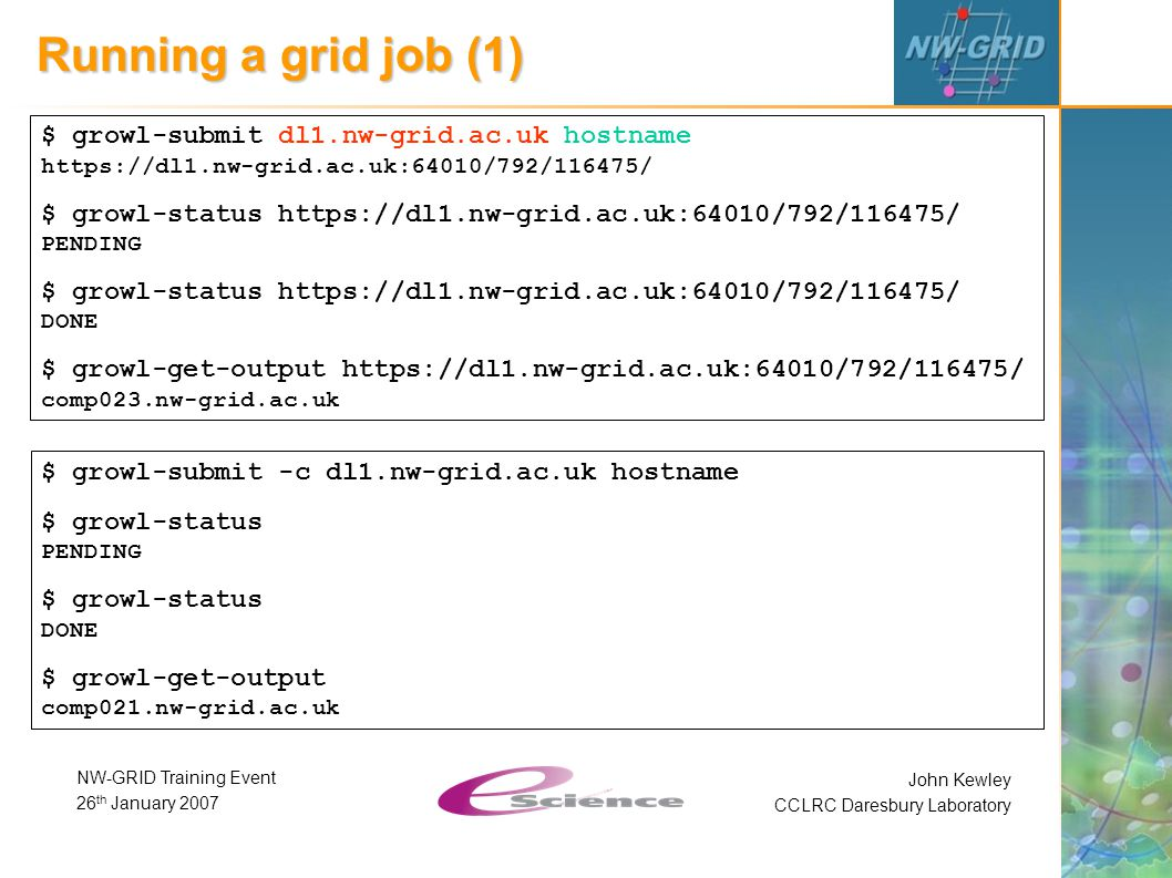 John Kewley CCLRC Daresbury Laboratory NW-GRID Training Event 26 th January 2007 Running a grid job (1) $ growl-submit dl1.nw-grid.ac.uk hostname https://dl1.nw-grid.ac.uk:64010/792/116475/ $ growl-status https://dl1.nw-grid.ac.uk:64010/792/116475/ PENDING $ growl-status https://dl1.nw-grid.ac.uk:64010/792/116475/ DONE $ growl-get-output https://dl1.nw-grid.ac.uk:64010/792/116475/ comp023.nw-grid.ac.uk $ growl-submit -c dl1.nw-grid.ac.uk hostname $ growl-status PENDING $ growl-status DONE $ growl-get-output comp021.nw-grid.ac.uk