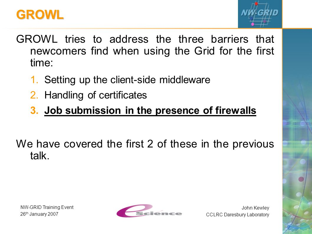 John Kewley CCLRC Daresbury Laboratory NW-GRID Training Event 26 th January 2007 GROWL GROWL tries to address the three barriers that newcomers find when using the Grid for the first time: 1.Setting up the client-side middleware 2.Handling of certificates 3.Job submission in the presence of firewalls We have covered the first 2 of these in the previous talk.