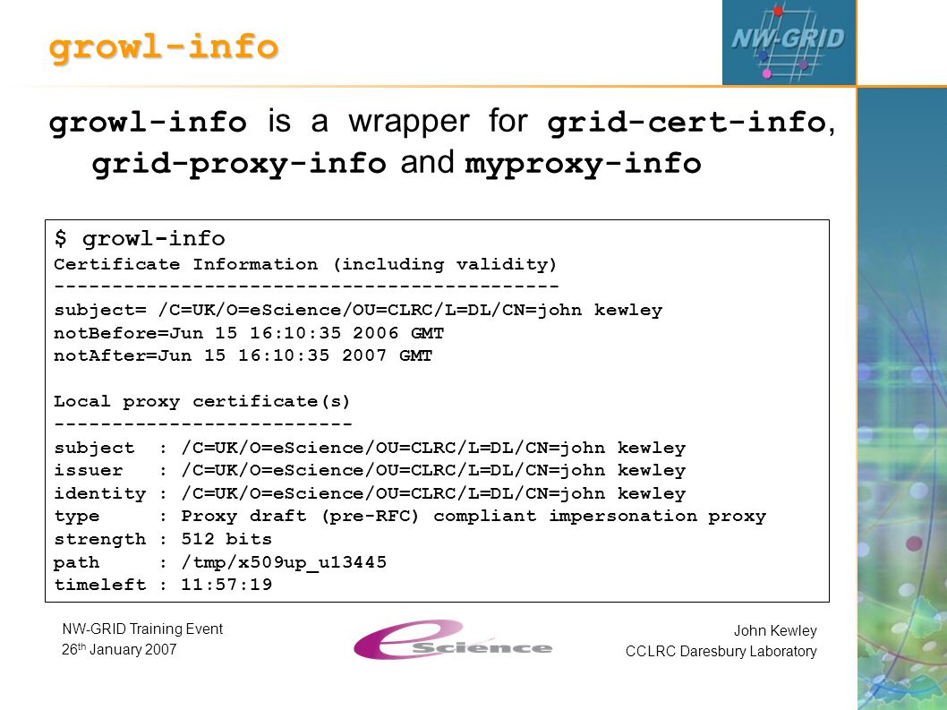 John Kewley CCLRC Daresbury Laboratory NW-GRID Training Event 26 th January 2007 growl-info growl-info is a wrapper for grid-cert-info, grid-proxy-info and myproxy-info $ growl-info Certificate Information (including validity) -------------------------------------------- subject= /C=UK/O=eScience/OU=CLRC/L=DL/CN=john kewley notBefore=Jun 15 16:10:35 2006 GMT notAfter=Jun 15 16:10:35 2007 GMT Local proxy certificate(s) -------------------------- subject : /C=UK/O=eScience/OU=CLRC/L=DL/CN=john kewley issuer : /C=UK/O=eScience/OU=CLRC/L=DL/CN=john kewley identity : /C=UK/O=eScience/OU=CLRC/L=DL/CN=john kewley type : Proxy draft (pre-RFC) compliant impersonation proxy strength : 512 bits path : /tmp/x509up_u13445 timeleft : 11:57:19