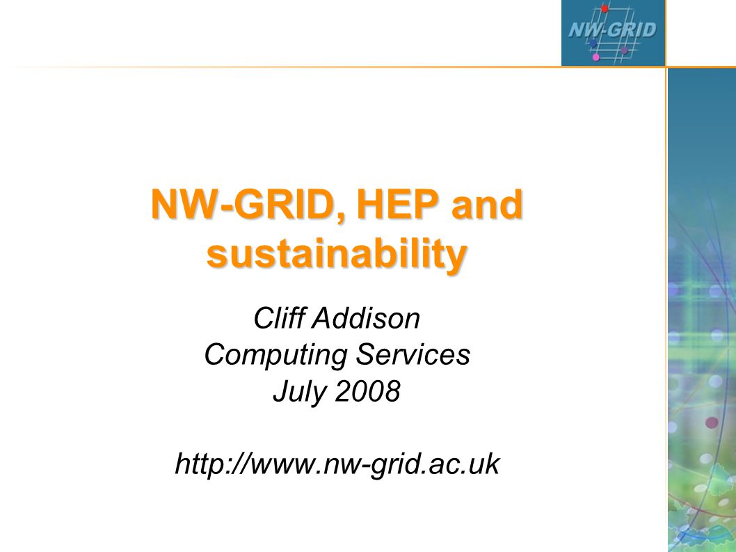 NW-GRID, HEP and sustainability Cliff Addison Computing Services July 2008 http://www.nw-grid.ac.uk