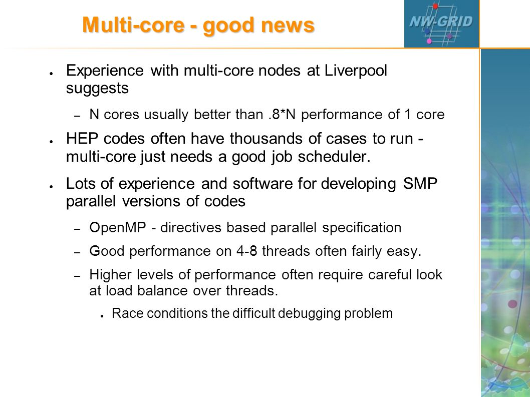 Multi-core - good news ● Experience with multi-core nodes at Liverpool suggests – N cores usually better than.8*N performance of 1 core ● HEP codes often have thousands of cases to run - multi-core just needs a good job scheduler.