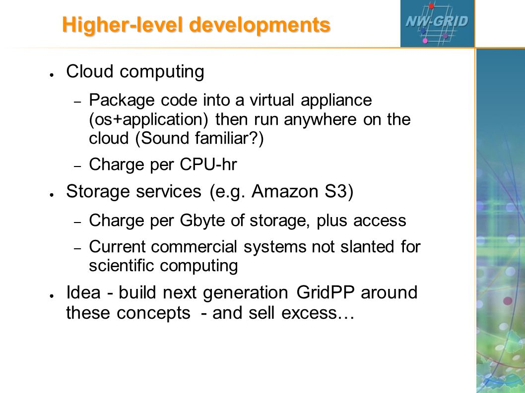 Higher-level developments ● Cloud computing – Package code into a virtual appliance (os+application) then run anywhere on the cloud (Sound familiar ) – Charge per CPU-hr ● Storage services (e.g.