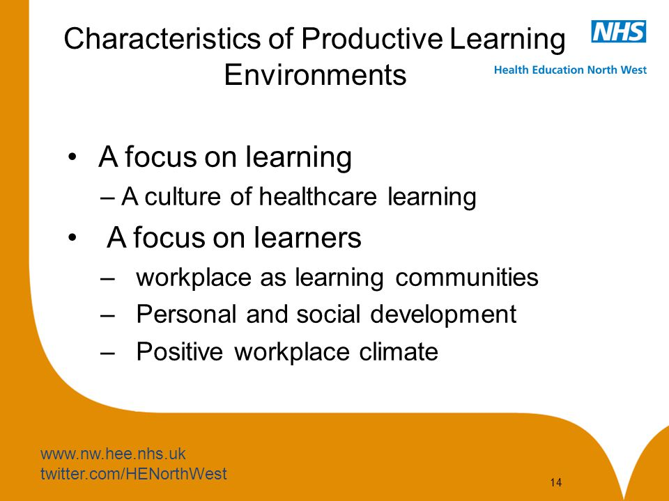 www.nw.hee.nhs.uk twitter.com/HENorthWest 14 Characteristics of Productive Learning Environments A focus on learning –A culture of healthcare learning A focus on learners – workplace as learning communities – Personal and social development – Positive workplace climate
