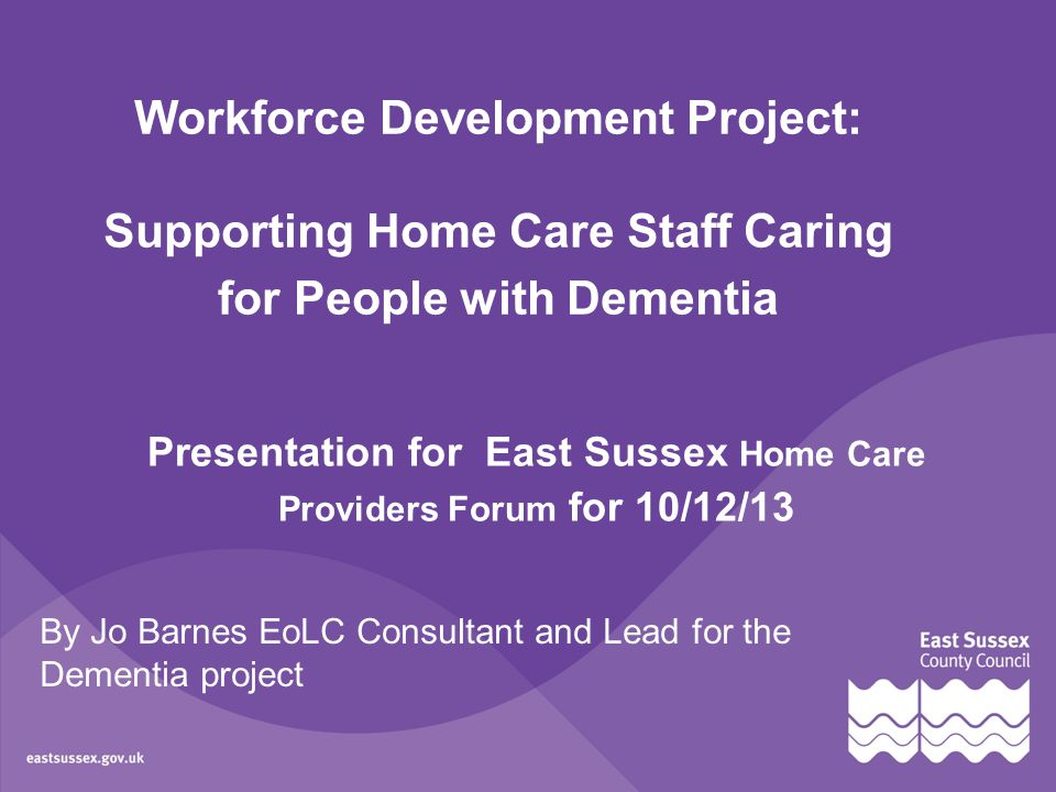 By Jo Barnes EoLC Consultant and Lead for the Dementia project Workforce Development Project: Supporting Home Care Staff Caring for People with Dementia Presentation for East Sussex Home Care Providers Forum for 10/12/13