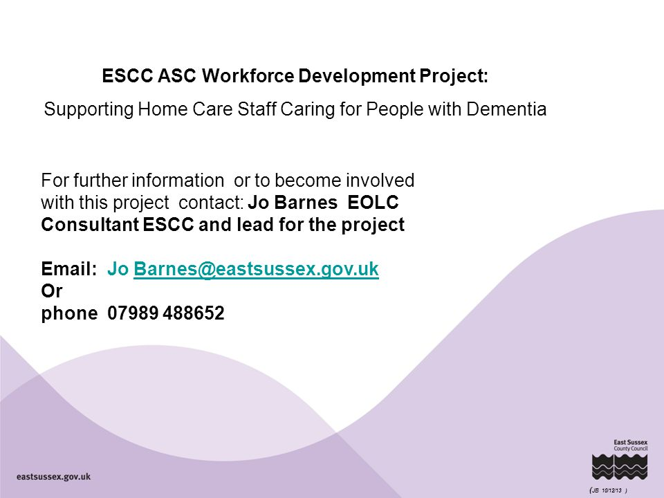 ESCC ASC Workforce Development Project: Supporting Home Care Staff Caring for People with Dementia For further information or to become involved with this project contact: Jo Barnes EOLC Consultant ESCC and lead for the project Email:Jo Barnes@eastsussex.gov.ukBarnes@eastsussex.gov.uk Or phone 07989 488652 ( JB 10/12/13 )