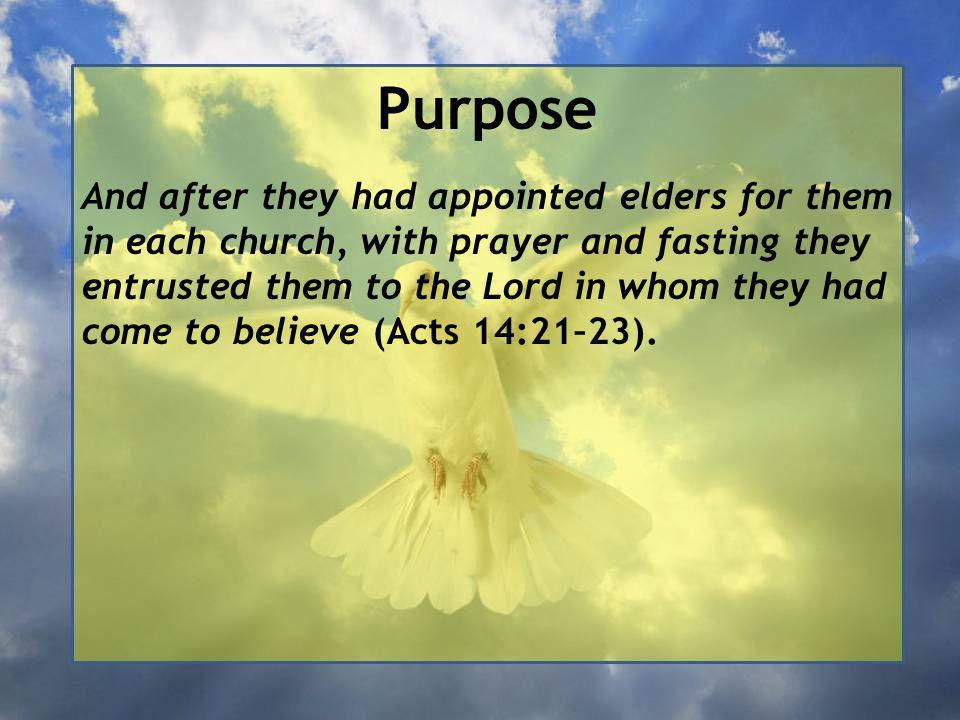 Purpose And after they had appointed elders for them in each church, with prayer and fasting they entrusted them to the Lord in whom they had come to believe (Acts 14:21–23).