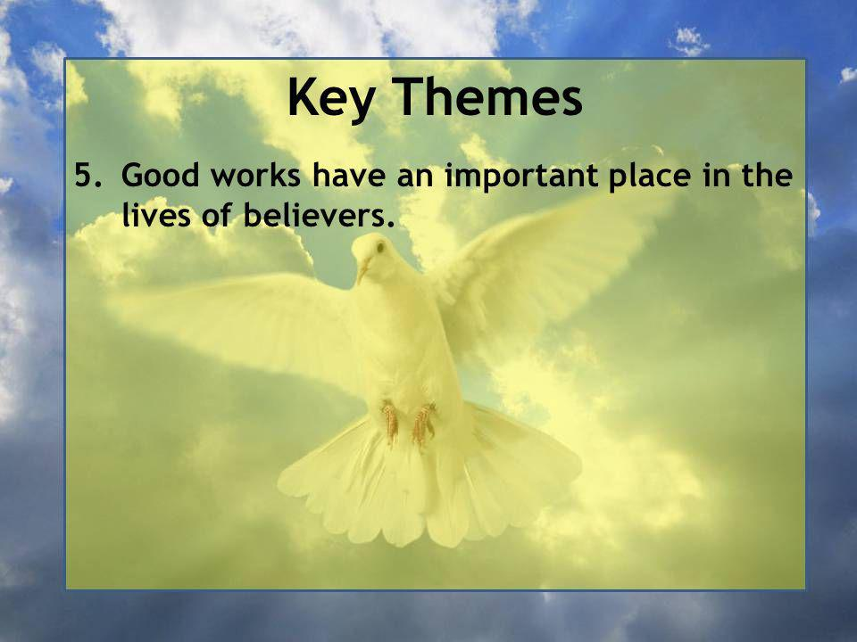 Key Themes 5.Good works have an important place in the lives of believers.