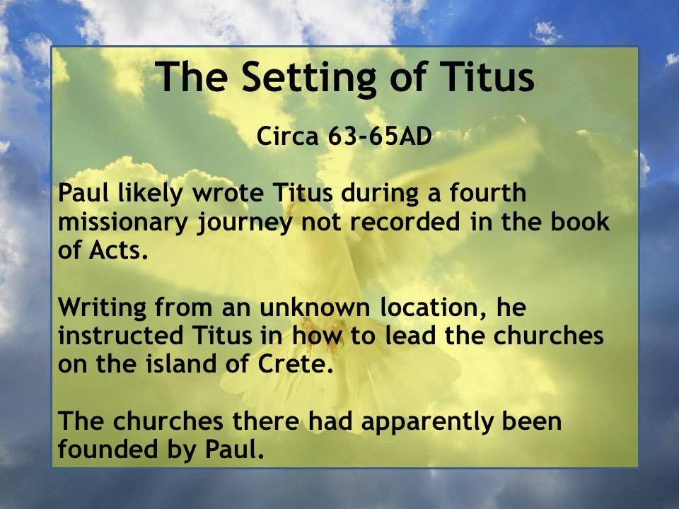 The Setting of Titus Circa 63-65AD Paul likely wrote Titus during a fourth missionary journey not recorded in the book of Acts.
