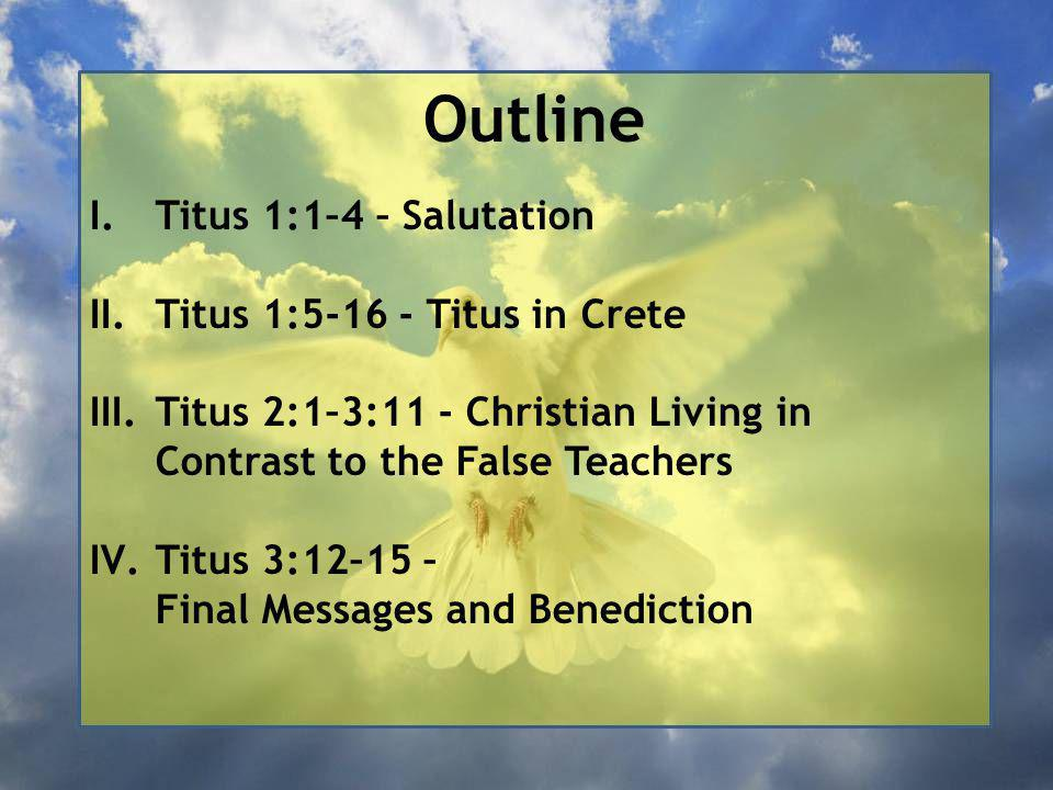 Outline I.Titus 1:1–4 – Salutation II.Titus 1:5-16 - Titus in Crete III.Titus 2:1–3:11 - Christian Living in Contrast to the False Teachers IV.Titus 3:12–15 – Final Messages and Benediction