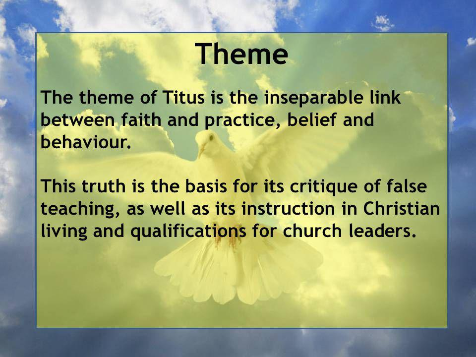Theme The theme of Titus is the inseparable link between faith and practice, belief and behaviour.