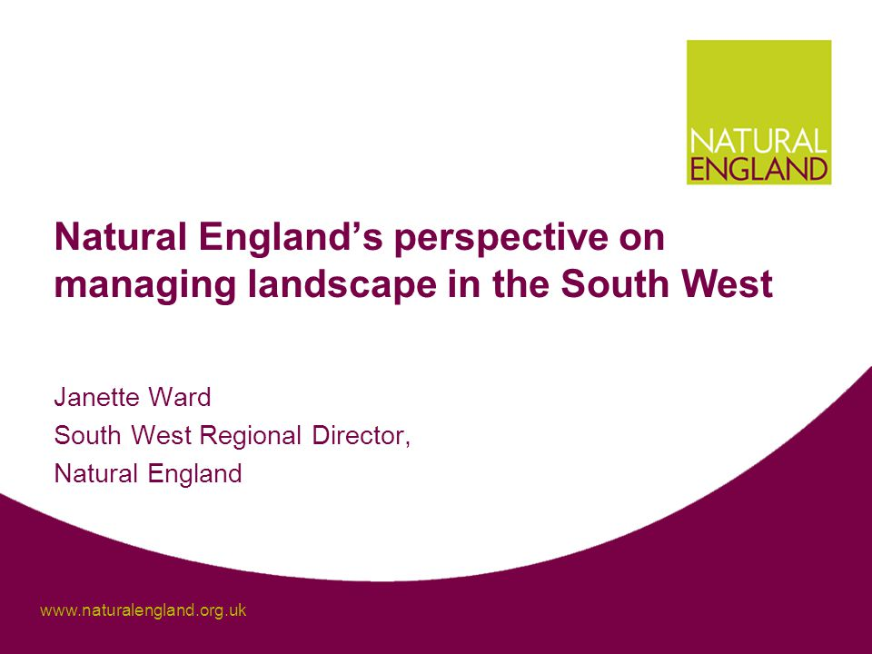 www.naturalengland.org.uk Natural England's perspective on managing landscape in the South West Janette Ward South West Regional Director, Natural England