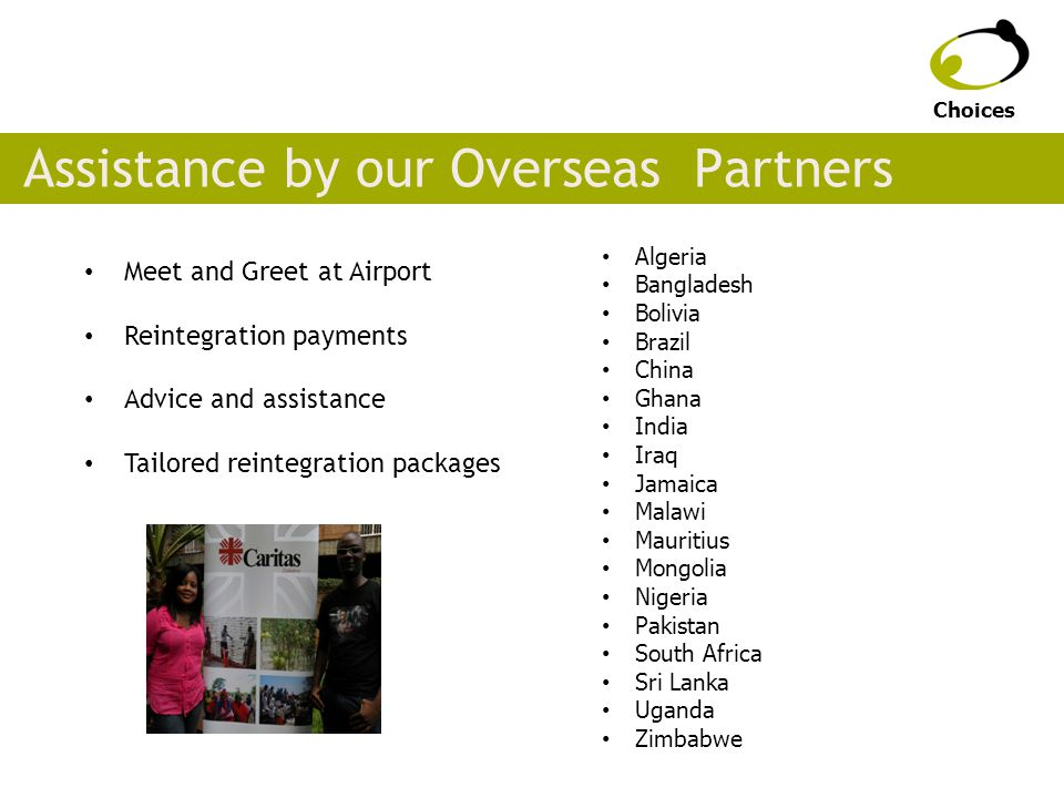 Assistance by our Overseas Partners Meet and Greet at Airport Reintegration payments Advice and assistance Tailored reintegration packages Choices Algeria Bangladesh Bolivia Brazil China Ghana India Iraq Jamaica Malawi Mauritius Mongolia Nigeria Pakistan South Africa Sri Lanka Uganda Zimbabwe