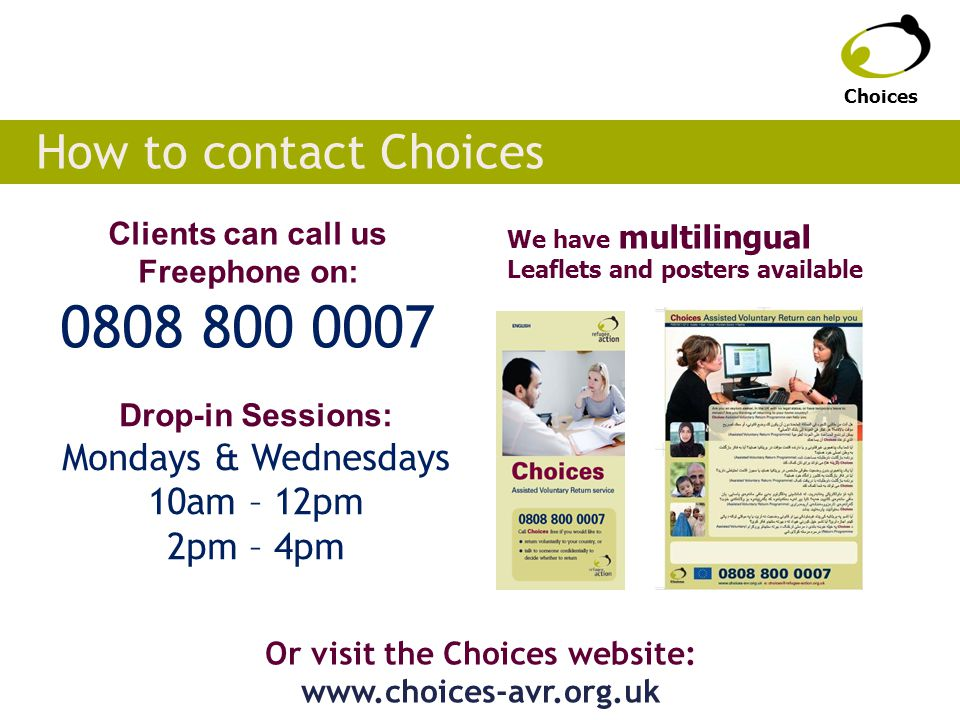 How to contact Choices Clients can call us Freephone on: 0808 800 0007 Or visit the Choices website: www.choices-avr.org.uk Choices We have multilingual Leaflets and posters available Drop-in Sessions: Mondays & Wednesdays 10am – 12pm 2pm – 4pm