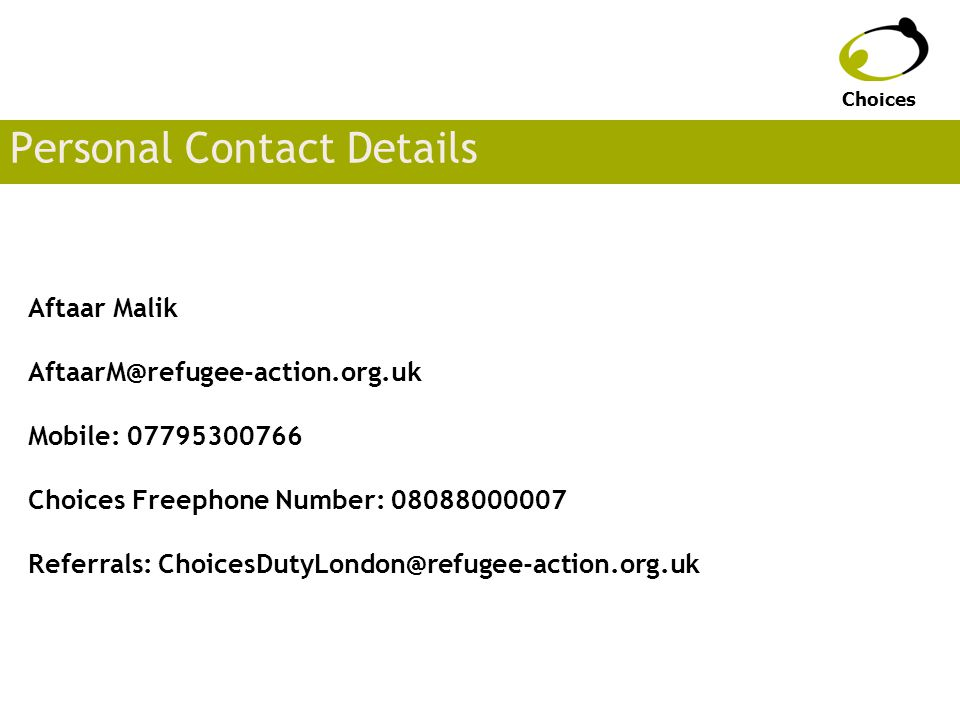 Personal Contact Details Aftaar Malik AftaarM@refugee-action.org.uk Mobile: 07795300766 Choices Freephone Number: 08088000007 Referrals: ChoicesDutyLondon@refugee-action.org.uk Choices