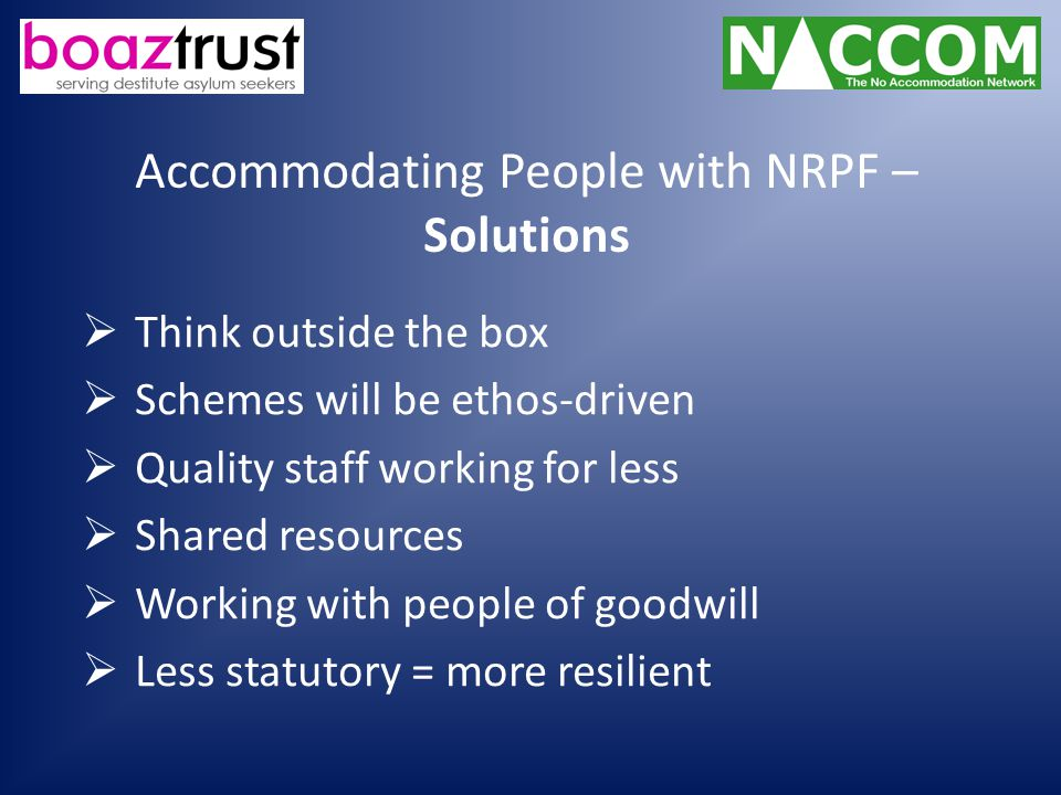 Accommodating People with NRPF – Solutions  Think outside the box  Schemes will be ethos-driven  Quality staff working for less  Shared resources  Working with people of goodwill  Less statutory = more resilient