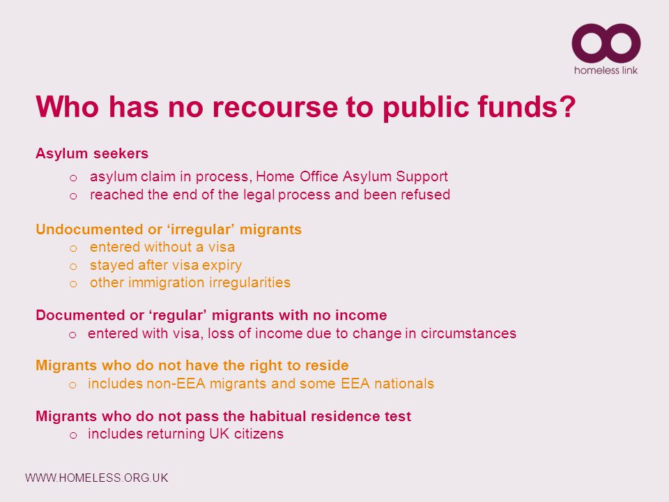 WWW.HOMELESS.ORG.UK Asylum seekers o asylum claim in process, Home Office Asylum Support o reached the end of the legal process and been refused Undocumented or 'irregular' migrants o entered without a visa o stayed after visa expiry o other immigration irregularities Documented or 'regular' migrants with no income o entered with visa, loss of income due to change in circumstances Migrants who do not have the right to reside o includes non-EEA migrants and some EEA nationals Migrants who do not pass the habitual residence test o includes returning UK citizens Who has no recourse to public funds