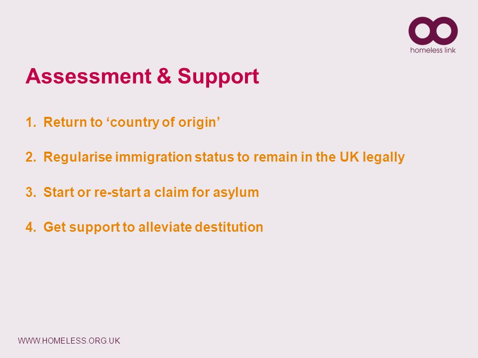 WWW.HOMELESS.ORG.UK 1.Return to 'country of origin' 2.Regularise immigration status to remain in the UK legally 3.Start or re-start a claim for asylum 4.Get support to alleviate destitution Assessment & Support